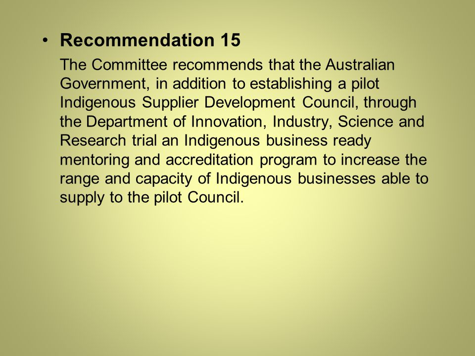 Recommendation 15 The Committee recommends that the Australian Government, in addition to establishing a pilot Indigenous Supplier Development Council, through the Department of Innovation, Industry, Science and Research trial an Indigenous business ready mentoring and accreditation program to increase the range and capacity of Indigenous businesses able to supply to the pilot Council.