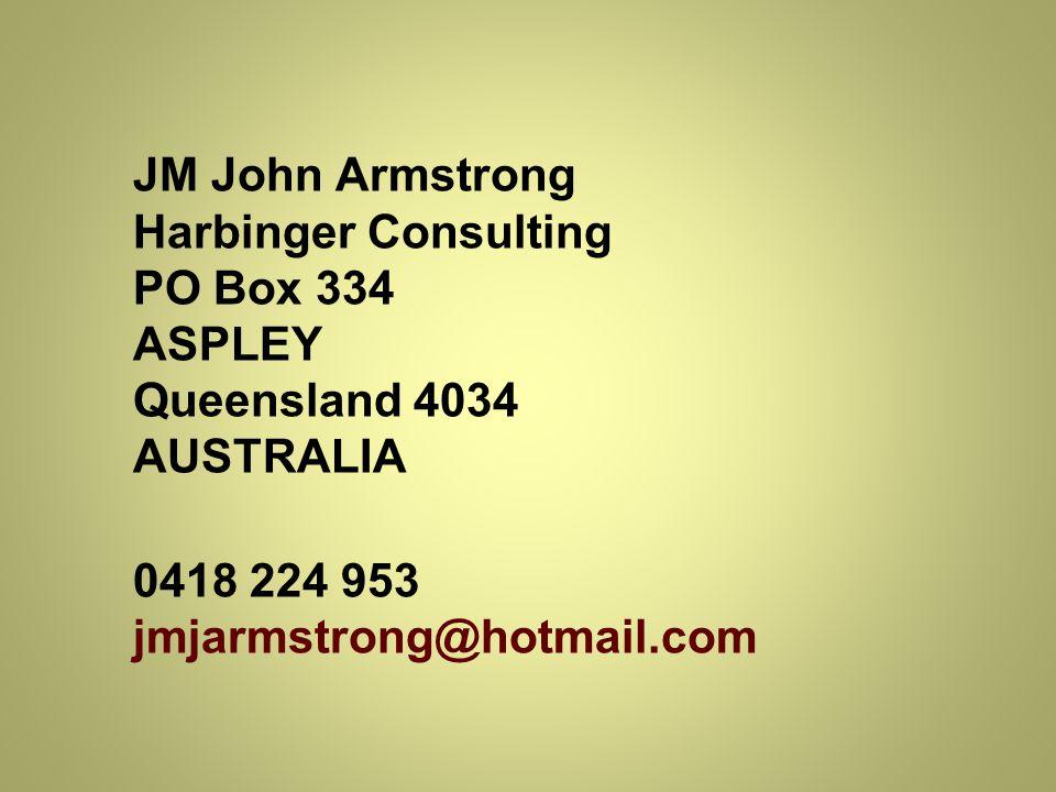 JM John Armstrong Harbinger Consulting PO Box 334 ASPLEY Queensland 4034 AUSTRALIA 0418 224 953 jmjarmstrong@hotmail.com
