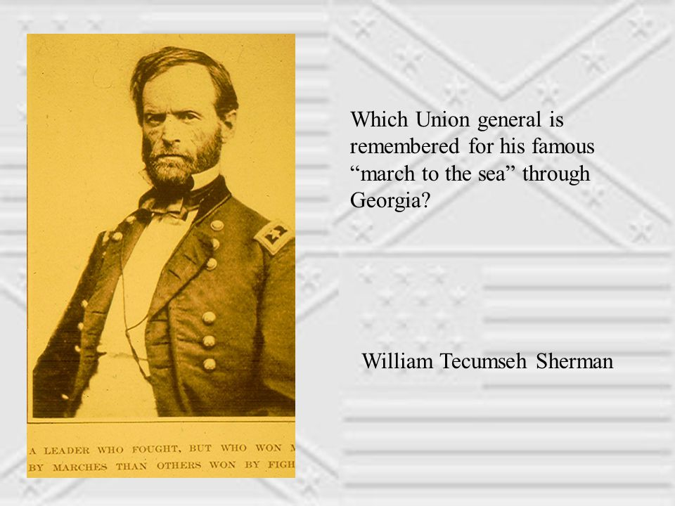 Which Union general is remembered for his famous march to the sea through Georgia.