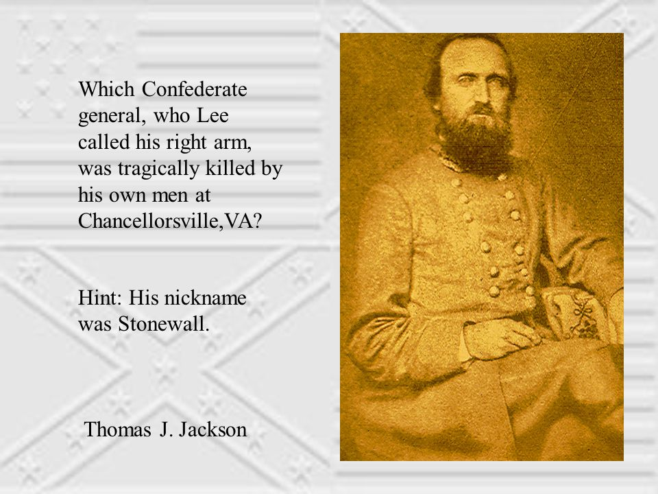 Which Confederate general, who Lee called his right arm, was tragically killed by his own men at Chancellorsville,VA.