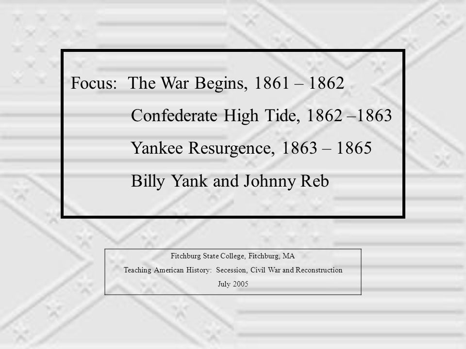 Focus: The War Begins, 1861 – 1862 Confederate High Tide, 1862 –1863 Yankee Resurgence, 1863 – 1865 Billy Yank and Johnny Reb Fitchburg State College, Fitchburg, MA Teaching American History: Secession, Civil War and Reconstruction July 2005