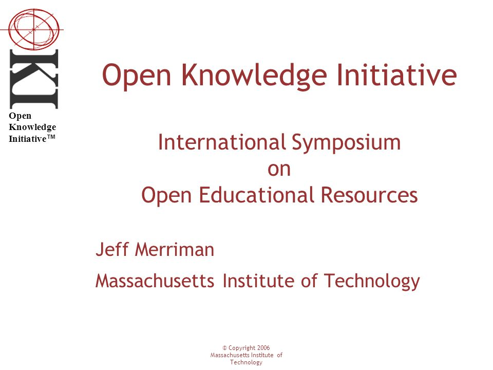 © Copyright 2006 Massachusetts Institute of Technology Open Knowledge Initiative ™ Open Knowledge Initiative International Symposium on Open Education