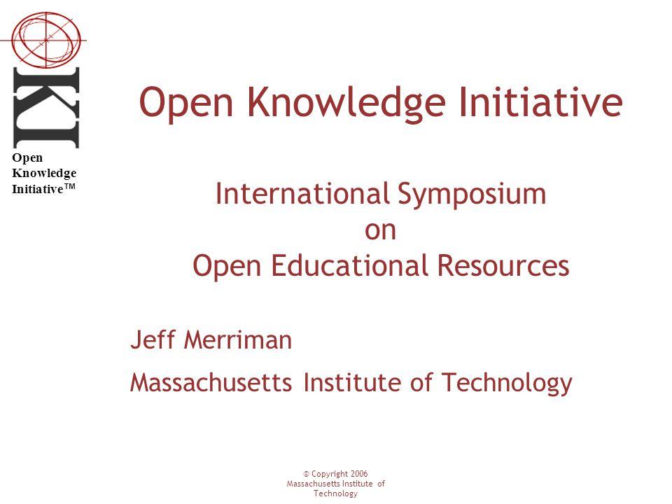 © Copyright 2006 Massachusetts Institute of Technology Open Knowledge Initiative ™ Open Knowledge Initiative International Symposium on Open Educational Resources Jeff Merriman Massachusetts Institute of Technology