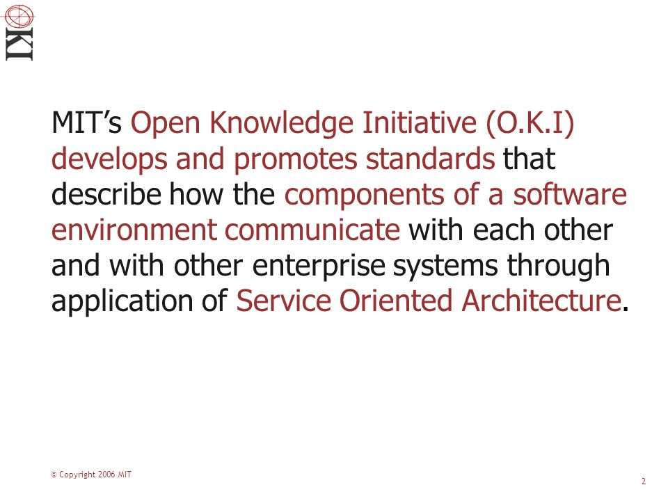 © Copyright 2006 MIT 2 MIT's Open Knowledge Initiative (O.K.I) develops and promotes standards that describe how the components of a software environment communicate with each other and with other enterprise systems through application of Service Oriented Architecture.
