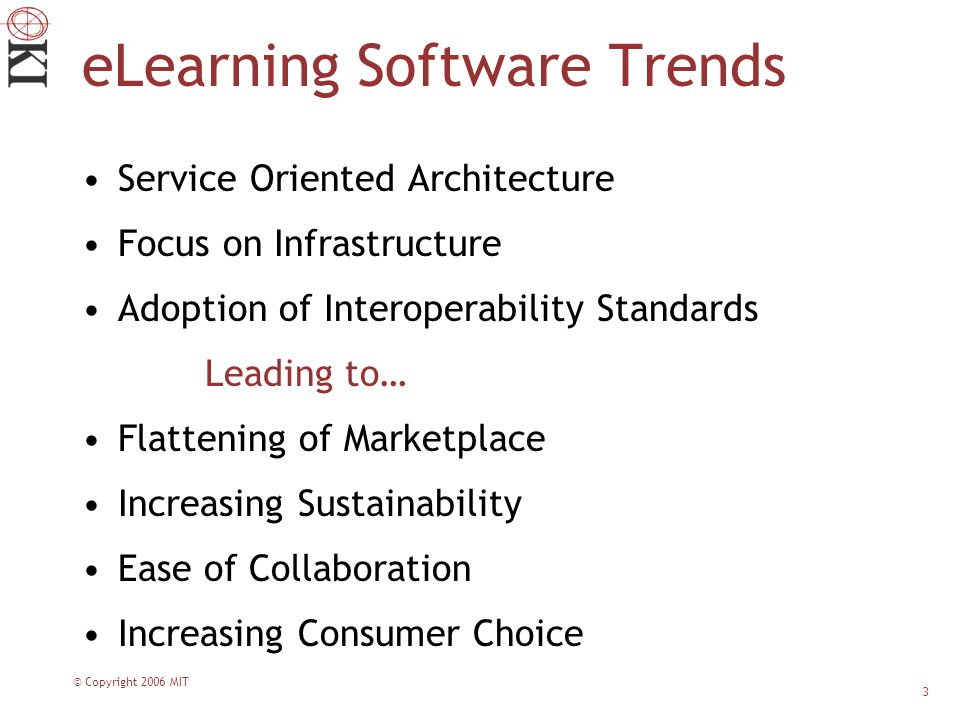 © Copyright 2006 MIT 3 eLearning Software Trends Service Oriented Architecture Focus on Infrastructure Adoption of Interoperability Standards Leading