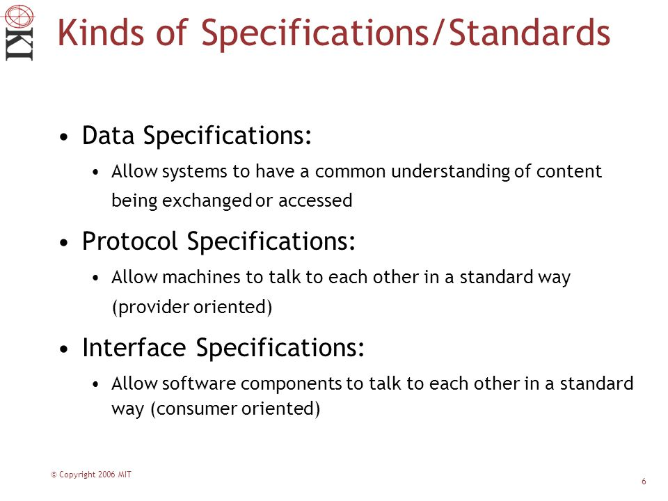 © Copyright 2006 MIT 6 Kinds of Specifications/Standards Data Specifications: Allow systems to have a common understanding of content being exchanged