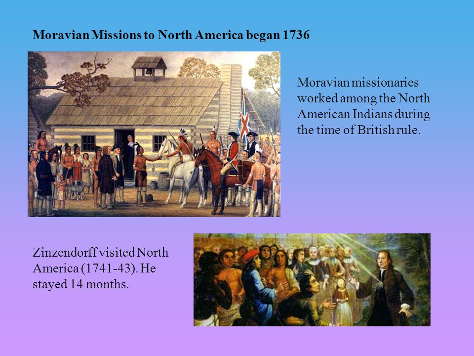 Moravian missionaries worked among the North American Indians during the time of British rule. Zinzendorff visited North America (1741-43). He stayed