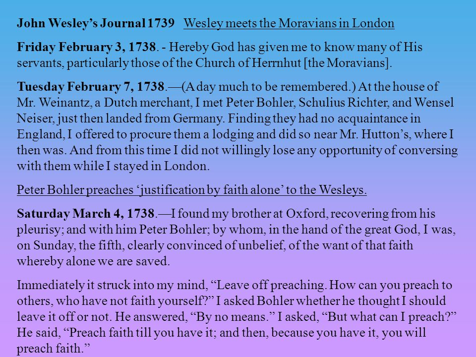 John Wesley's Journal 1739 Wesley meets the Moravians in London Friday February 3, 1738. - Hereby God has given me to know many of His servants, parti