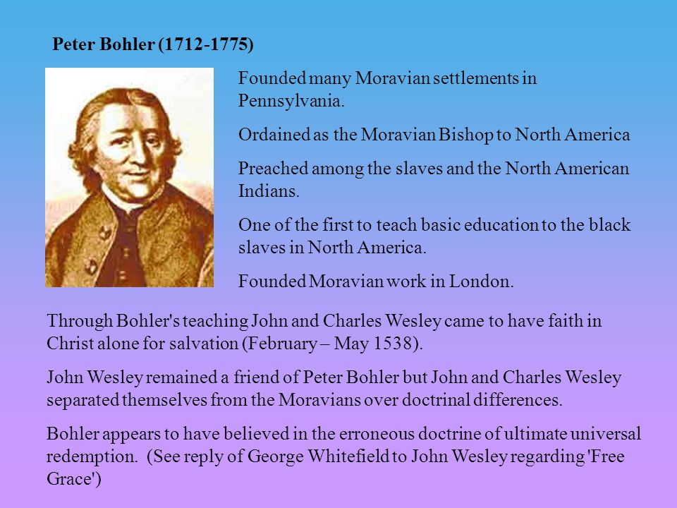 Peter Bohler (1712-1775) Founded many Moravian settlements in Pennsylvania. Ordained as the Moravian Bishop to North America Preached among the slaves