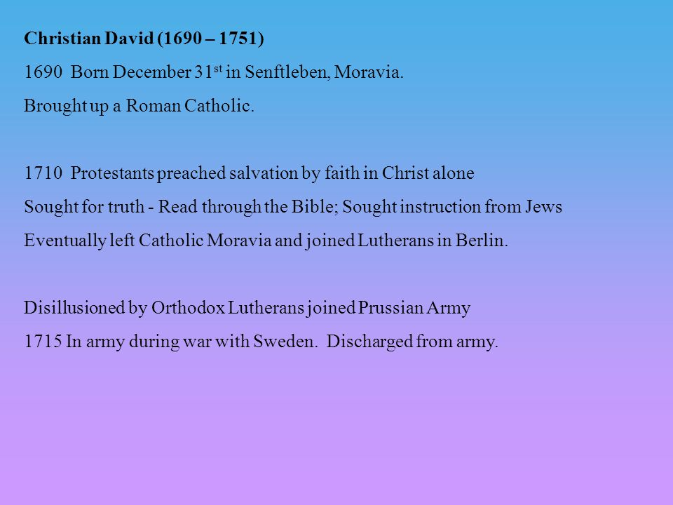 Christian David (1690 – 1751) 1690 Born December 31 st in Senftleben, Moravia. Brought up a Roman Catholic. 1710 Protestants preached salvation by fai