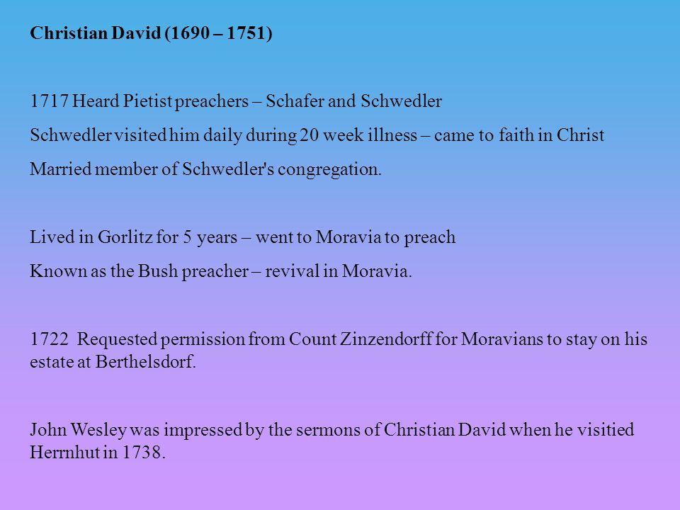 Christian David (1690 – 1751) 1717 Heard Pietist preachers – Schafer and Schwedler Schwedler visited him daily during 20 week illness – came to faith in Christ Married member of Schwedler s congregation.