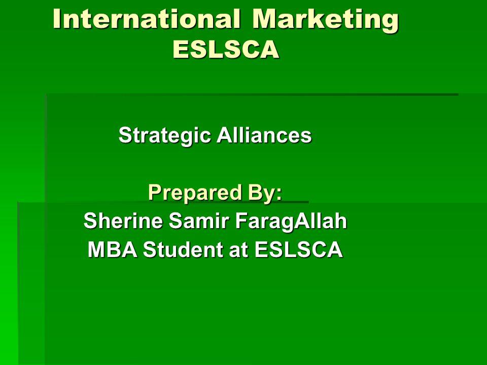 International Marketing ESLSCA Strategic Alliances Prepared By: Sherine Samir FaragAllah MBA Student at ESLSCA