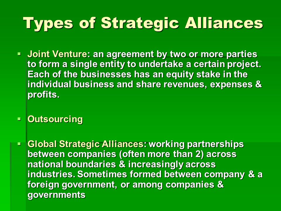 Types of Strategic Alliances  Joint Venture: an agreement by two or more parties to form a single entity to undertake a certain project.