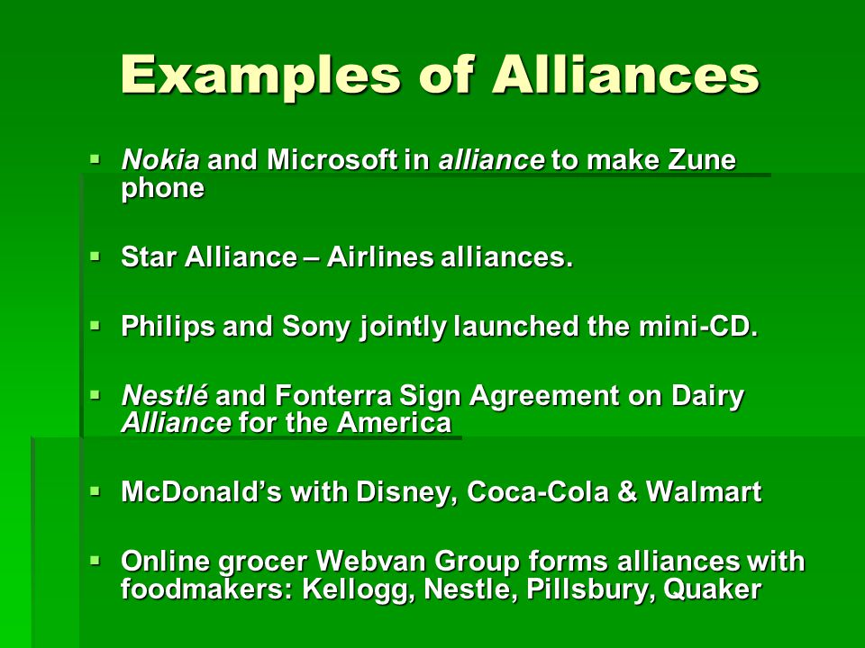 Examples of Alliances  Nokia and Microsoft in alliance to make Zune phone  Star Alliance – Airlines alliances.