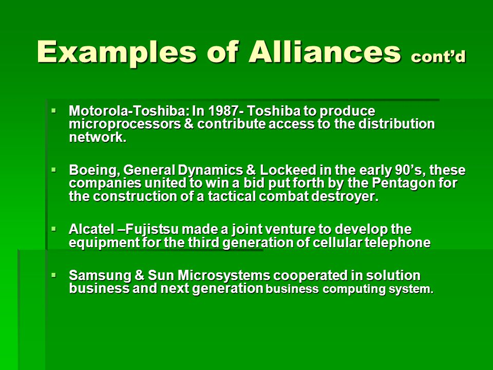 Examples of Alliances cont'd  Motorola-Toshiba: In 1987- Toshiba to produce microprocessors & contribute access to the distribution network.