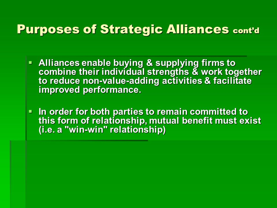 Purposes of Strategic Alliances cont'd  Alliances enable buying & supplying firms to combine their individual strengths & work together to reduce non-value-adding activities & facilitate improved performance.