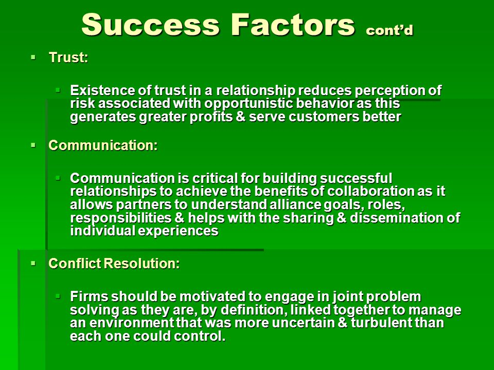 Success Factors cont'd  Trust:  Existence of trust in a relationship reduces perception of risk associated with opportunistic behavior as this generates greater profits & serve customers better  Communication:  Communication is critical for building successful relationships to achieve the benefits of collaboration as it allows partners to understand alliance goals, roles, responsibilities & helps with the sharing & dissemination of individual experiences  Conflict Resolution:  Firms should be motivated to engage in joint problem solving as they are, by definition, linked together to manage an environment that was more uncertain & turbulent than each one could control.