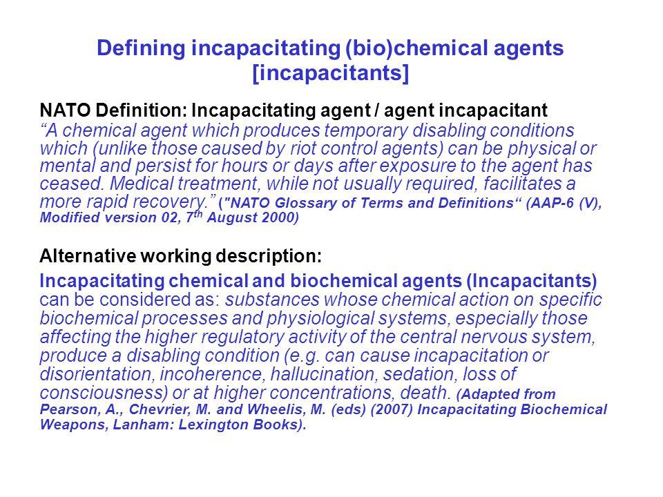 "Defining incapacitating (bio)chemical agents [incapacitants] NATO Definition: Incapacitating agent / agent incapacitant ""A chemical agent which produc"