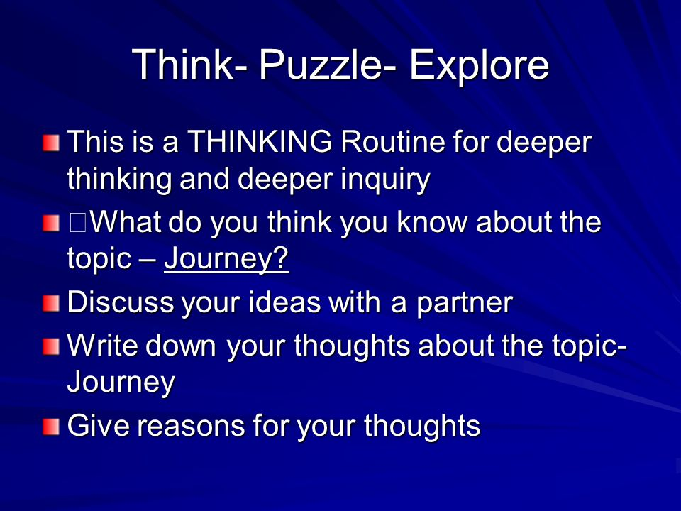 Think- Puzzle- Explore This is a THINKING Routine for deeper thinking and deeper inquiry What do you think you know about the topic – Journey? Discuss