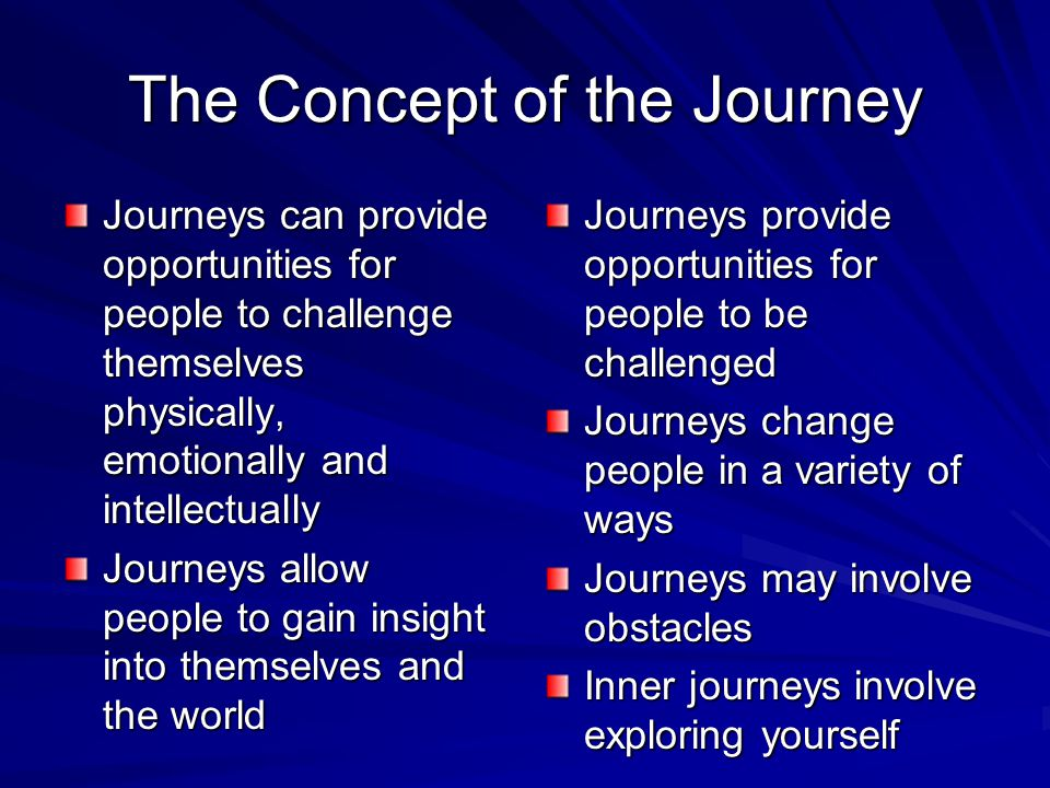 The Concept of the Journey Journeys can provide opportunities for people to challenge themselves physically, emotionally and intellectually Journeys a
