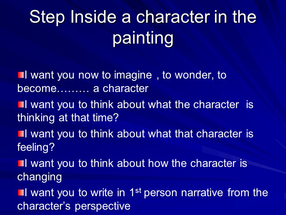 Step Inside a character in the painting I want you now to imagine, to wonder, to become……… a character I want you to think about what the character is