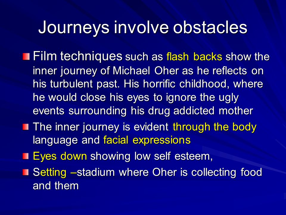 Journeys involve obstacles Film techniques such as flash backs show the inner journey of Michael Oher as he reflects on his turbulent past. His horrif