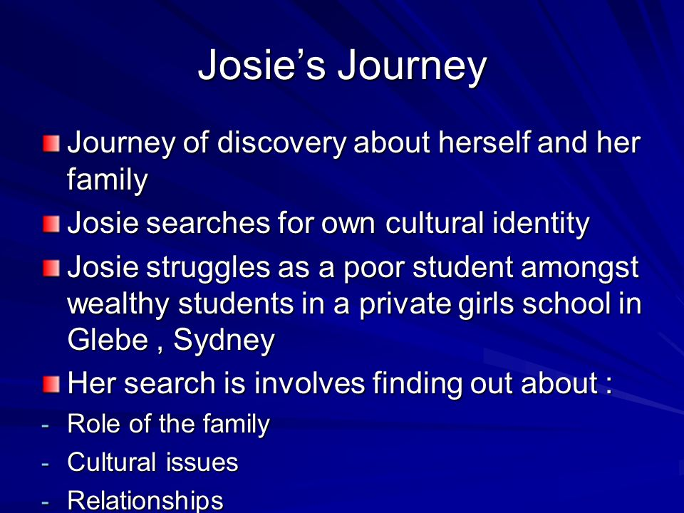 Josie's Journey Journey of discovery about herself and her family Josie searches for own cultural identity Josie struggles as a poor student amongst w