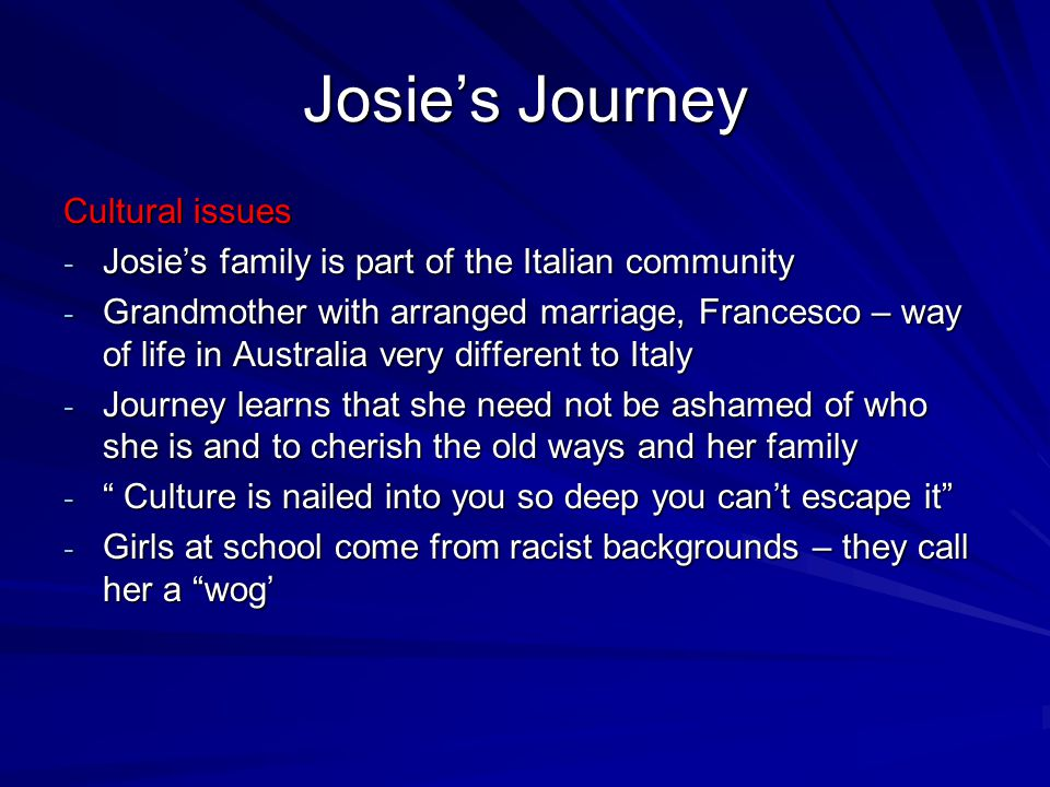 Josie's Journey Cultural issues - Josie's family is part of the Italian community - Grandmother with arranged marriage, Francesco – way of life in Aus