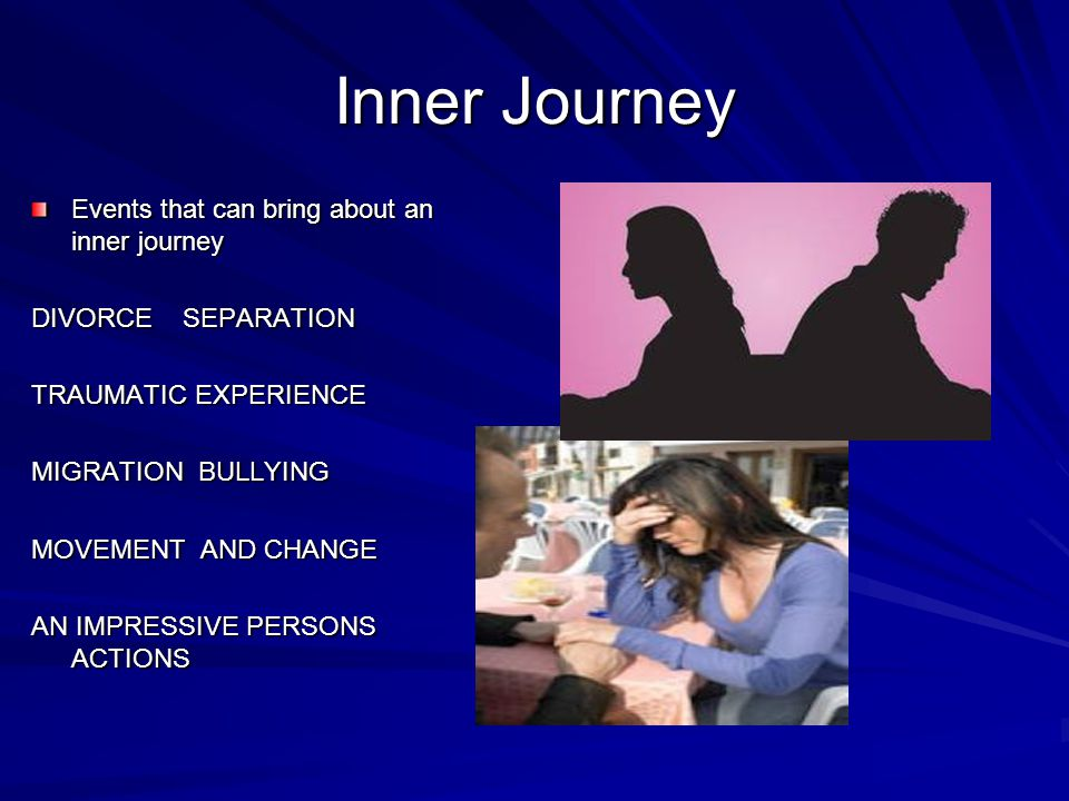 Events that can bring about an inner journey DIVORCE SEPARATION TRAUMATIC EXPERIENCE MIGRATION BULLYING MOVEMENT AND CHANGE AN IMPRESSIVE PERSONS ACTI