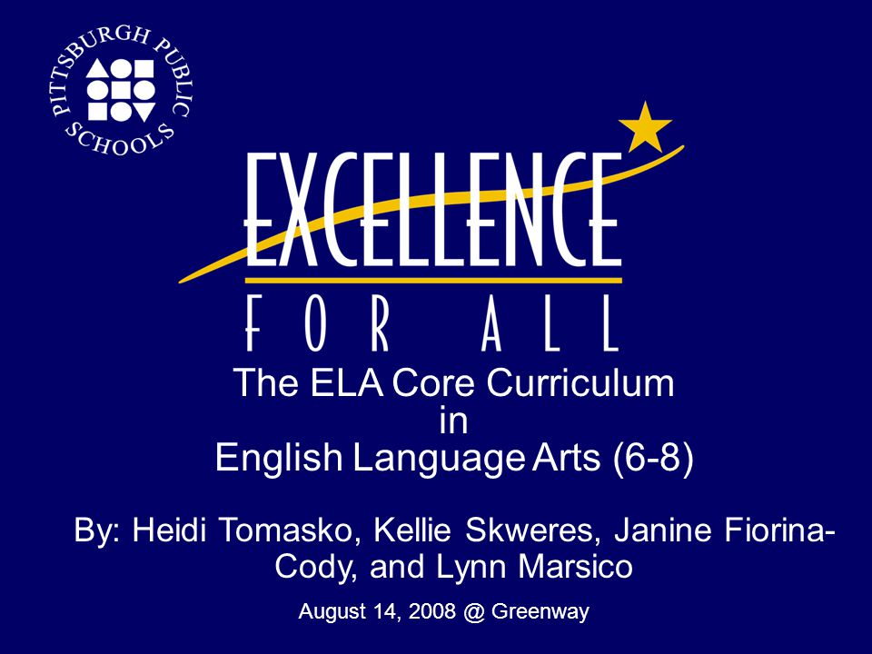 The ELA Core Curriculum in English Language Arts (6-8) By: Heidi Tomasko, Kellie Skweres, Janine Fiorina- Cody, and Lynn Marsico  August 14, 2008 @ Greenway 1