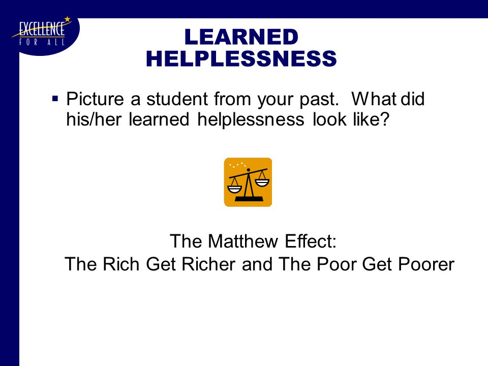 LEARNED HELPLESSNESS  Picture a student from your past.