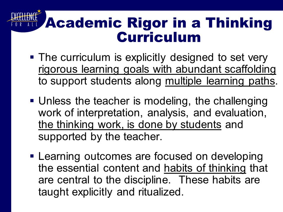 Academic Rigor in a Thinking Curriculum  The curriculum is explicitly designed to set very rigorous learning goals with abundant scaffolding to support students along multiple learning paths.