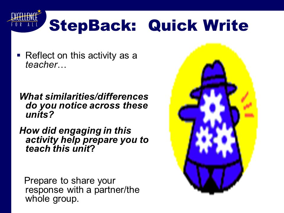 StepBack: Quick Write  Reflect on this activity as a teacher… What similarities/differences do you notice across these units.