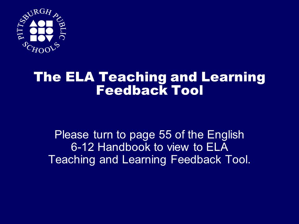 The ELA Teaching and Learning Feedback Tool Please turn to page 55 of the English 6-12 Handbook to view to ELA Teaching and Learning Feedback Tool.