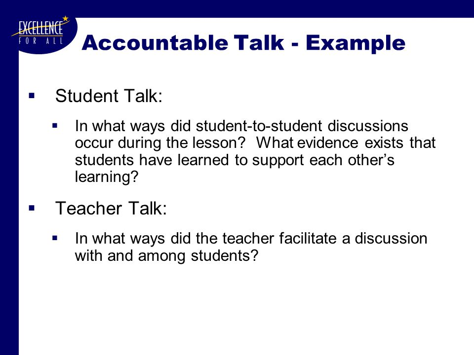 Accountable Talk - Example  Student Talk:  In what ways did student-to-student discussions occur during the lesson.
