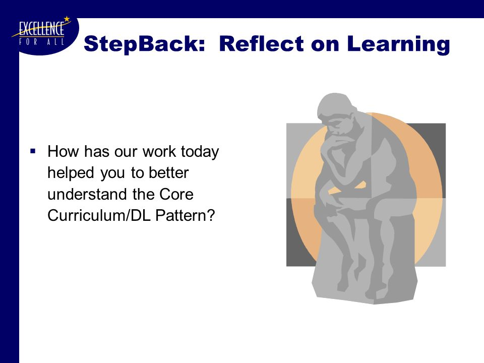 StepBack: Reflect on Learning  How has our work today helped you to better understand the Core Curriculum/DL Pattern