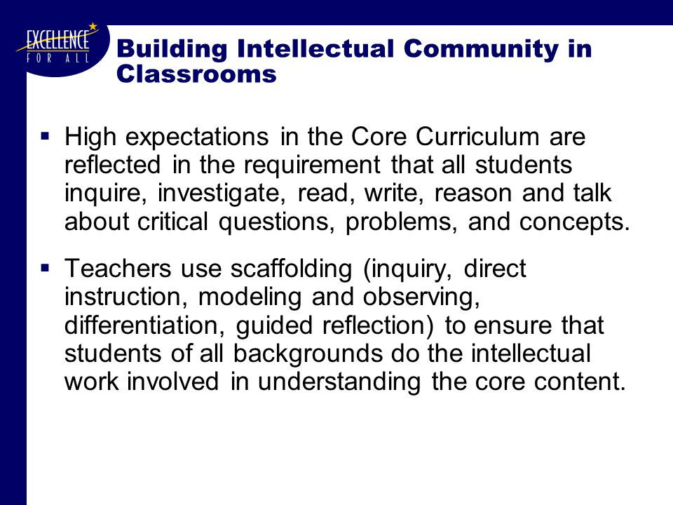 Building Intellectual Community in Classrooms  High expectations in the Core Curriculum are reflected in the requirement that all students inquire, investigate, read, write, reason and talk about critical questions, problems, and concepts.