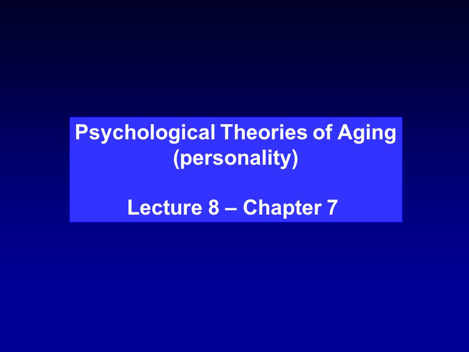 Psychological Theories of Aging (personality) Lecture 8 – Chapter 7