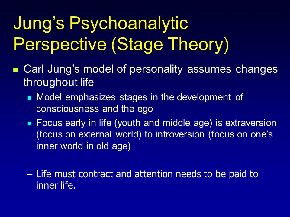 Jung's Psychoanalytic Perspective (Stage Theory) Carl Jung's model of personality assumes changes throughout life Model emphasizes stages in the development of consciousness and the ego Focus early in life (youth and middle age) is extraversion (focus on external world) to introversion (focus on one's inner world in old age) –Life must contract and attention needs to be paid to inner life.