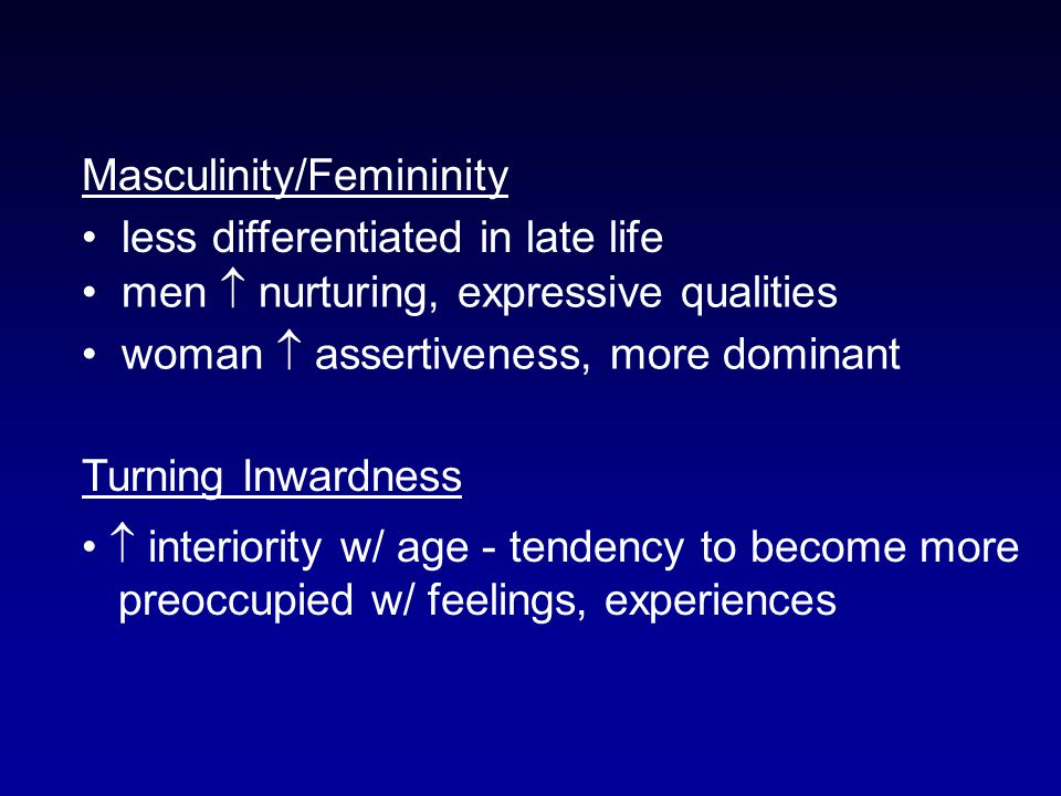 Masculinity/Femininity less differentiated in late life men  nurturing, expressive qualities woman  assertiveness, more dominant Turning Inwardness  interiority w/ age - tendency to become more preoccupied w/ feelings, experiences