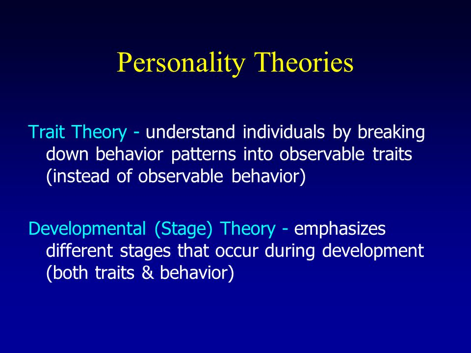 Personality Theories Trait Theory - understand individuals by breaking down behavior patterns into observable traits (instead of observable behavior) Developmental (Stage) Theory - emphasizes different stages that occur during development (both traits & behavior)
