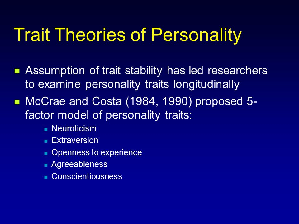 Big Five Personality Traits Costa and McCrae (1992) - Broad dimensions Neuroticism- individuals who experience negative affects (tense, moody, anxious)  tendency to easily experience unpleasant emotions Extroversion – individuals who are sociable (talkative, energetic, assertive)  a tendency to seek stimulation and the company of others Openness to Experience – individuals who have have active imaginations and are attentive to their inner feelings  a tendency to enjoy art, new intellectual experiences, and ideas Agreeableness - individuals who are fundamentally altruistic, (sympathetic, kind, affectionate)  tendency to be compassionate rather than antagonistic towards others Conscientiousness - individuals who are purposeful (organized, thorough & planful)  a tendency to show self-discipline, act dutifully, and aim for achievement