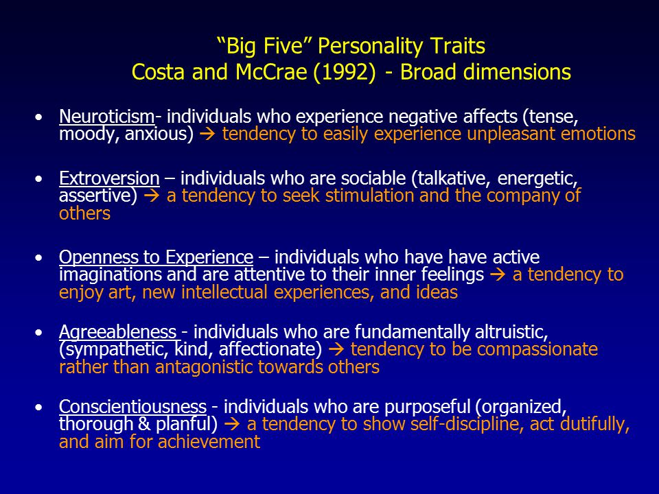 Big Five Personality Traits Costa and McCrae (1992) - Broad dimensions Neuroticism- individuals who experience negative affects (tense, moody, anxious)  tendency to easily experience unpleasant emotions Extroversion – individuals who are sociable (talkative, energetic, assertive)  a tendency to seek stimulation and the company of others Openness to Experience – individuals who have have active imaginations and are attentive to their inner feelings  a tendency to enjoy art, new intellectual experiences, and ideas Agreeableness - individuals who are fundamentally altruistic, (sympathetic, kind, affectionate)  tendency to be compassionate rather than antagonistic towards others Conscientiousness - individuals who are purposeful (organized, thorough & planful)  a tendency to show self-discipline, act dutifully, and aim for achievement