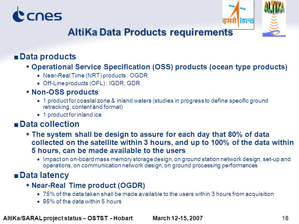 16AltiKa/SARAL project status – OSTST - Hobart March 12-15, 2007 AltiKa Data Products requirements ■Data products  Operational Service Specification (OSS) products (ocean type products)  Near-Real Time (NRT) products : OGDR  Off-Line products (OFL) : IGDR, GDR  Non-OSS products  1 product for coastal zone & inland waters (studies in progress to define specific ground retracking, content and format)  1 product for inland ice ■Data collection  The system shall be design to assure for each day that 80% of data collected on the satellite within 3 hours, and up to 100% of the data within 5 hours, can be made available to the users  Impact on on-board mass memory storage design, on ground station network design, set-up and operations, on communication network design, on ground processing performances ■Data latency  Near-Real Time product (OGDR)  75% of the data taken shall be made available to the users within 3 hours from acquisition  95% of the data within 5 hours