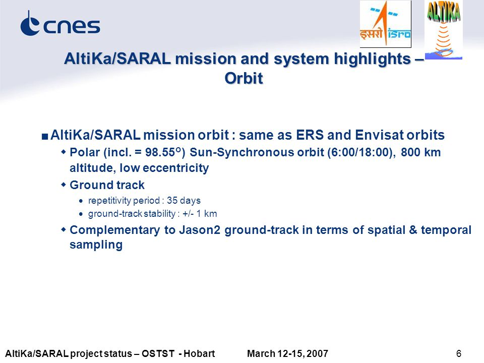 6AltiKa/SARAL project status – OSTST - Hobart March 12-15, 2007 AltiKa/SARAL mission and system highlights – Orbit ■AltiKa/SARAL mission orbit : same as ERS and Envisat orbits  Polar (incl.