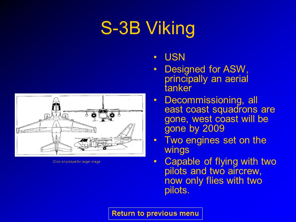 S-3B Viking USN Designed for ASW, principally an aerial tanker Decommissioning, all east coast squadrons are gone, west coast will be gone by 2009 Two engines set on the wings Capable of flying with two pilots and two aircrew, now only flies with two pilots.