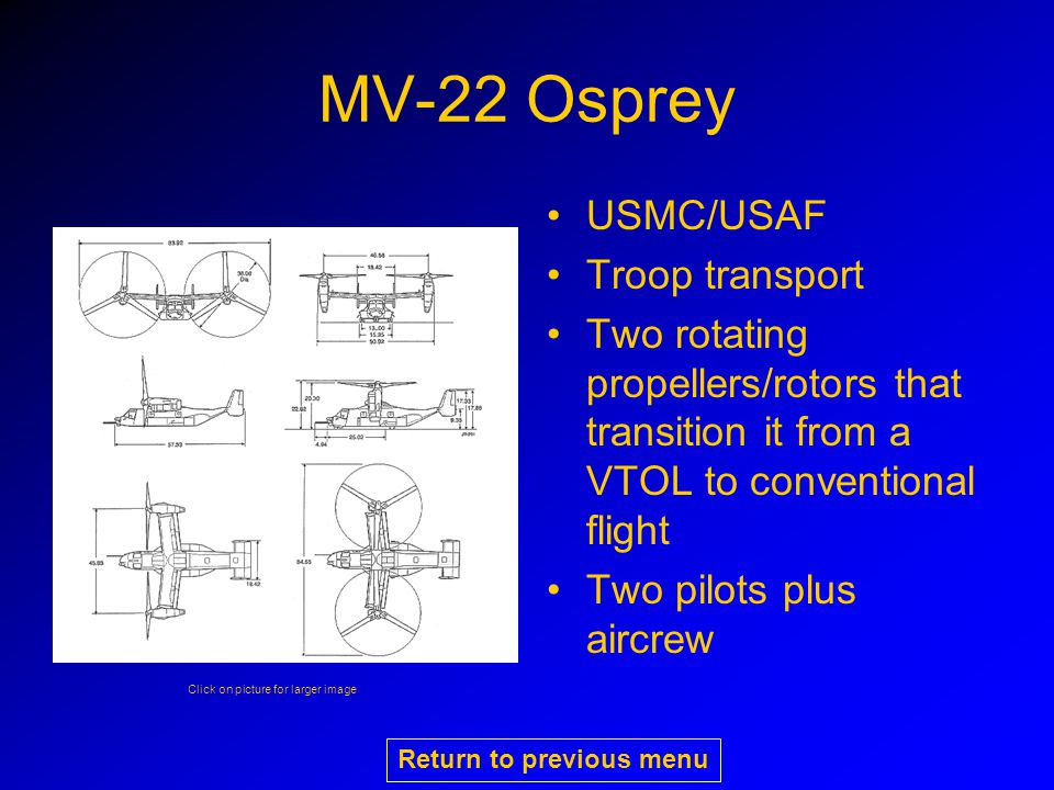 MV-22 Osprey USMC/USAF Troop transport Two rotating propellers/rotors that transition it from a VTOL to conventional flight Two pilots plus aircrew Click on picture for larger image Return to previous menu