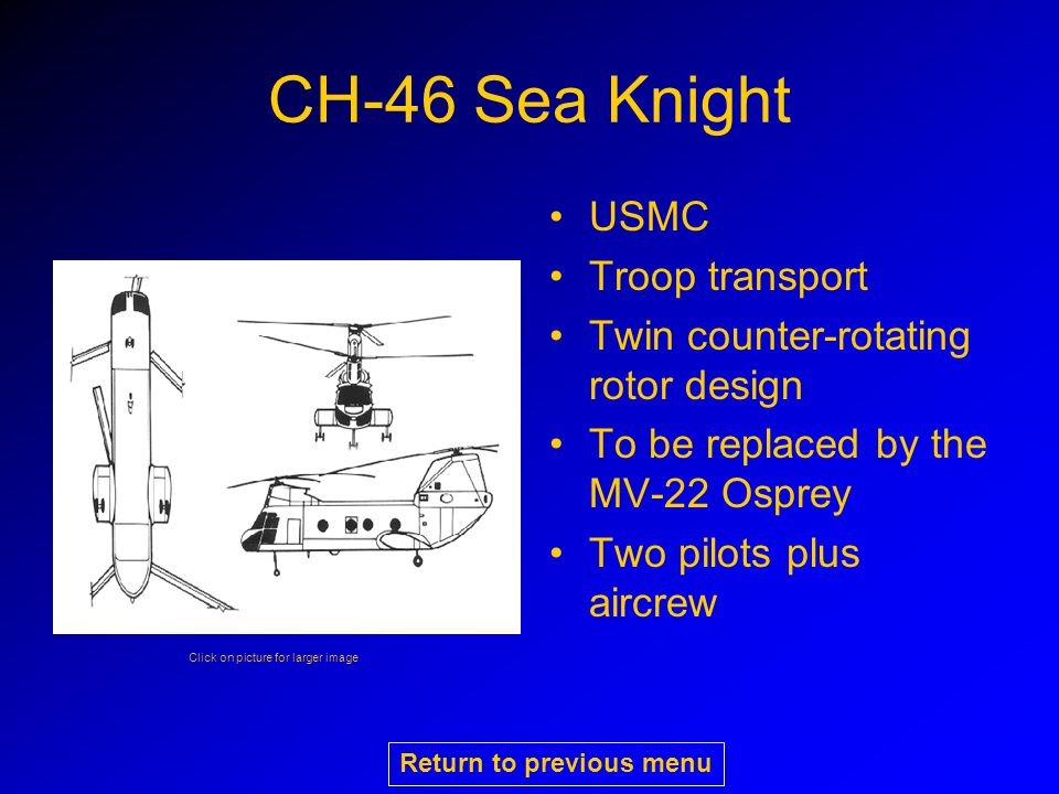CH-46 Sea Knight USMC Troop transport Twin counter-rotating rotor design To be replaced by the MV-22 Osprey Two pilots plus aircrew Click on picture for larger image Return to previous menu