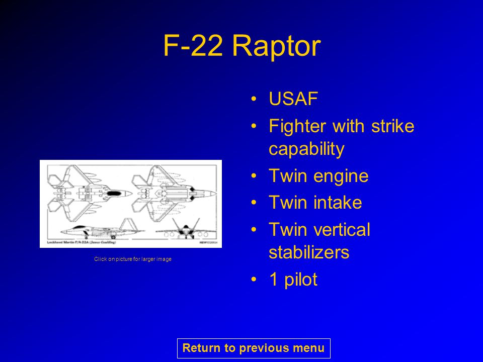 F-22 Raptor USAF Fighter with strike capability Twin engine Twin intake Twin vertical stabilizers 1 pilot Click on picture for larger image Return to previous menu
