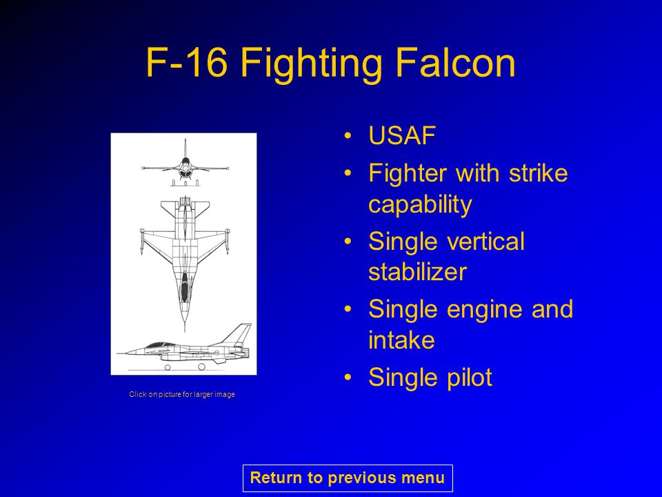 F-16 Fighting Falcon USAF Fighter with strike capability Single vertical stabilizer Single engine and intake Single pilot Click on picture for larger image Return to previous menu